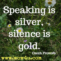 Speaking is silver, silence is gold. Czech Proverb
