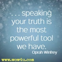 . . . speaking your truth is the most powerful tool we have. Oprah Winfrey