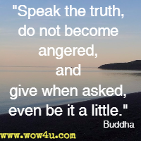 Speak the truth, do not become angered, and give when asked, even be it a little. Buddha