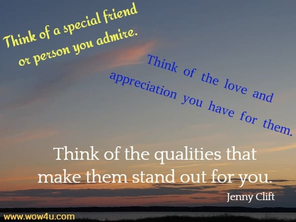 Think of a special friend or person you admire. Think of the love and  appreciation you have for them. Think of the qualities that make them stand  out for you.Jenny Clift