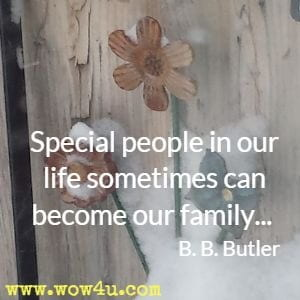 Special people in our life sometimes can become our family... B. B. Butler
