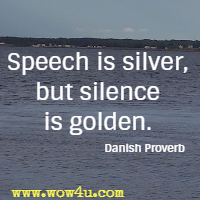 Speech is silver, but silence is golden. Danish Proverb