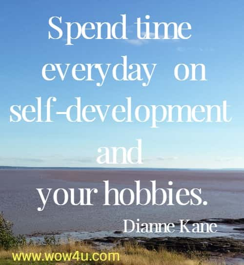 Spend time everyday on self-development and your hobbies.   Dianne Kane