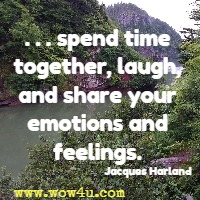 . . . spend time together, laugh, and share your emotions and feelings. Jacques Harland