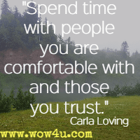 Spend time with people you are comfortable with and those you trust. Carla Loving