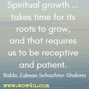 Spiritual growth ... takes time for its roots to grow, and that requires us to be receptive and patient. Rabbi Zalman Schachter-Shalomi