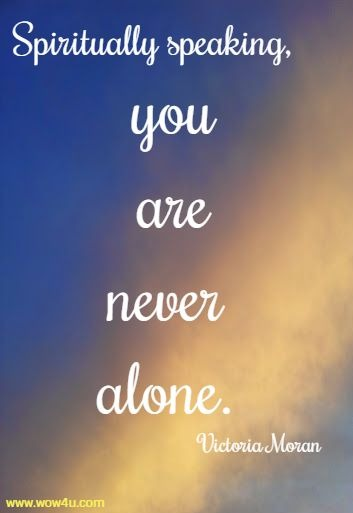 Spiritually speaking, you are never alone. Victoria Moran