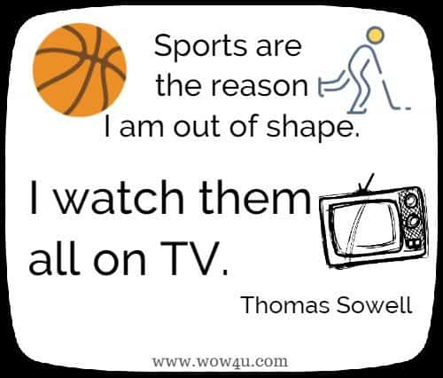 Sports are the reason I am out of shape.  I watch them all on TV.  Thomas Sowell