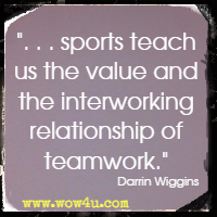 . . .sports teach us the value and the interworking relationship of teamwork.  Darrin Wiggins
