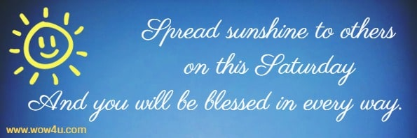 Spread sunshine to others on this Saturday And you will be blessed in every way.