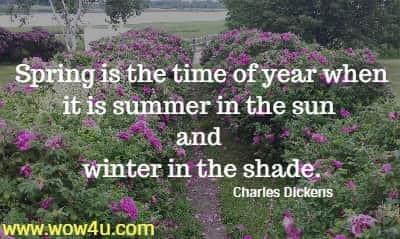Spring is the time of year when it is summer in the sun and  winter in the shade. Charles Dickens