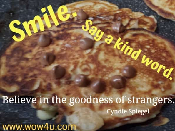 Smile. Say a kind word. Believe in the goodness of strangers. Cyndie Spiegel