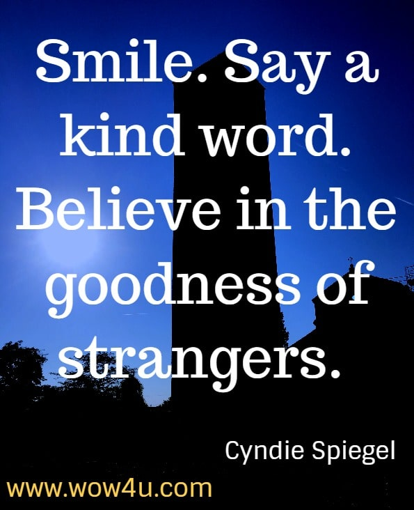 Smile. Say a kind word. Believe in the goodness of strangers. Cyndie Spiegel, A Year of Positive Thinking