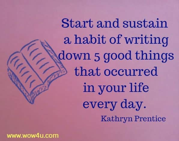 Start and sustain a habit of writing down 5 good things that occurred  in your life every day. Kathryn Prentice