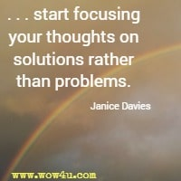 . . . start focusing your thoughts on solutions rather than problems. Janice Davies
