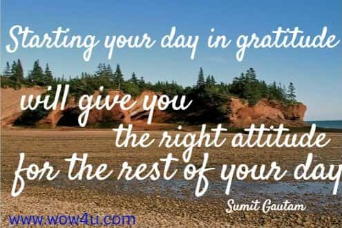 Starting your day in gratitude will give you the right attitude for the rest of your day. Sumit Gautam