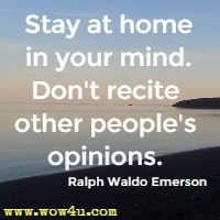 Stay at home in your mind. Don't recite other people's opinions. Ralph Waldo Emerson