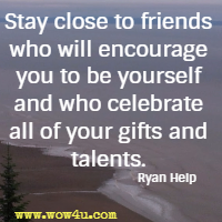 Stay close to friends who will encourage you to be yourself and who celebrate all of your gifts and talents. Ryan Help