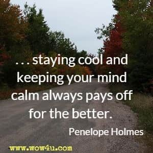 . . . staying cool and keeping your mind calm always pays off for the better. Penelope Holmes