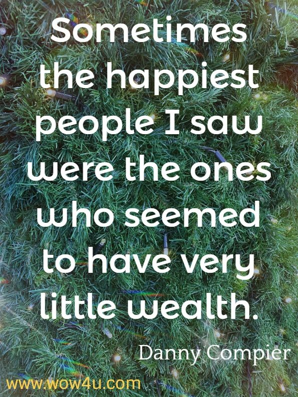 Sometimes the happiest people I saw were the ones who seemed to have very little wealth. Danny Compier. Change Your Mind, Change your Life