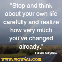 Stop and think about your own life carefully and realize how very much you've changed already. Helen Mayhew