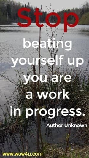 Stop beating yourself up you are a work in progress. Author Unknown