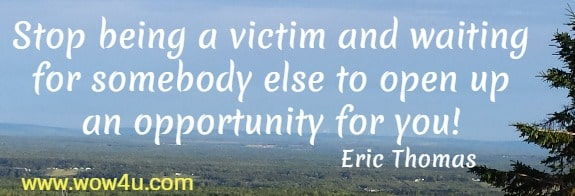 Stop being a victim and waiting for somebody else to open up  an opportunity for you! Eric Thomas