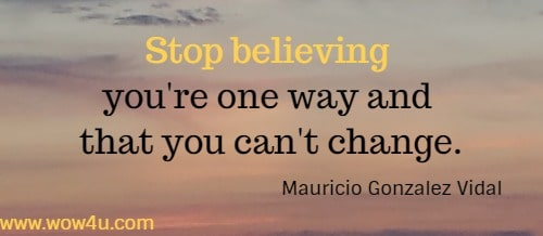 Stop believing you're one way and that you can't change.  Mauricio Gonzalez Vidal