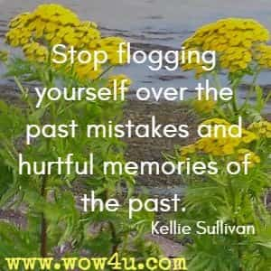 Stop flogging yourself over the past mistakes and hurtful memories of the past. Kellie Sullivan