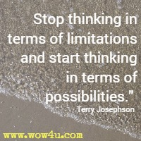 Stop thinking in terms of limitations and start thinking in terms of possibilities. Terry Josephson
