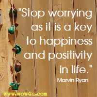 Stop worrying as it is a key to happiness and positivity in life. Marvin Ryan