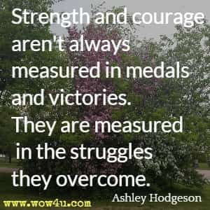 Strength and courage aren't always measured in medals and victories. They are measured in the struggles they overcome. Ashley Hodgeson