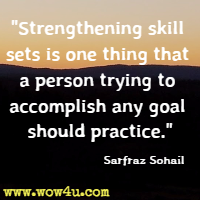 Strengthening skill sets is one thing that a person trying to accomplish any goal should practice. Sarfraz Sohail
