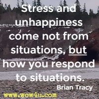 Stress and unhappiness come not from situations, but how you respond to situations. Brian Tracy