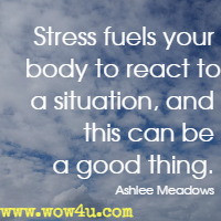 Stress fuels your body to react to a situation, and this can be a good thing. Ashlee Meadows