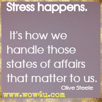 Stress happens. It's how we handle those states of affairs that matter to us. Olive Steele