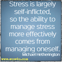 Stress is largely self-inflicted, so the ability to manage stress more effectively comes from managing oneself. Michael Hetherington