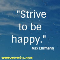 Strive to be happy. Max Ehrmann