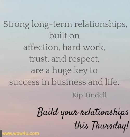 Strong long-term relationships, built on affection, hard work, trust,  and respect, are a huge key to success in business and life. Kip Tindell   Build your relationships this Thursday!