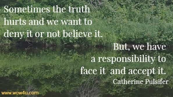 Sometimes the truth hurts and we want to deny it or not believe it.  But, we have a responsibility to face it and accept it. Catherine Pulsifer