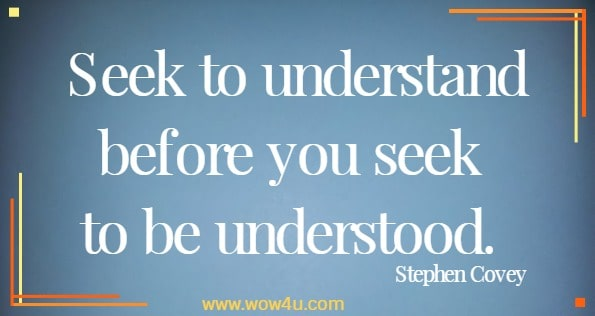 Seek to understand before you seek to be understood.   Stephen Covey