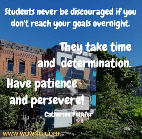 Students never be discouraged if you don't reach your goals overnight.  They take time and determination. Have patience and persevere!  Catherine Pulsifer