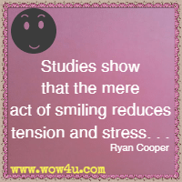 Studies show that the mere act of smiling reduces tension and stress. . . Ryan Cooper