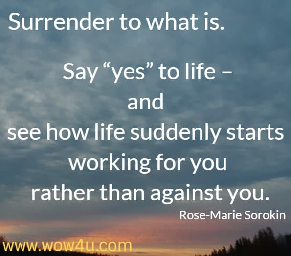 Surrender to what is. Say yes to life – and see how life suddenly starts working for you rather than against you. Rose-Marie Sorokin