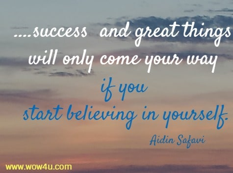 ....success  and great things will only come your way if you start believing in yourself. Aidin Safavi
