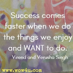 Success comes faster when we do the things we enjoy and WANT  to do. Virend and Verusha Singh