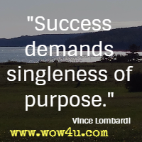 Success demands singleness of purpose. Vince Lombardi