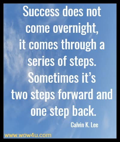 Success does not come overnight, it comes through a series of steps. Sometimes it's two steps forward and one step back. Calvin K. Lee
