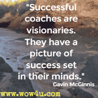 Successful coaches are visionaries. They have a picture of success set in their minds. Gavin McGinnis
