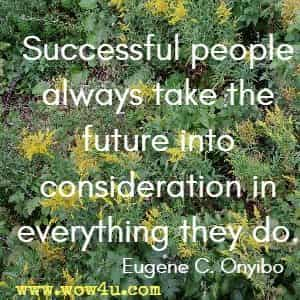 Successful people always take the future into consideration in everything they do. Eugene C. Onyibo